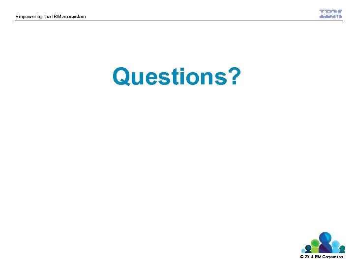 Empowering the IBM ecosystem Questions? © 2014 IBM Corporation