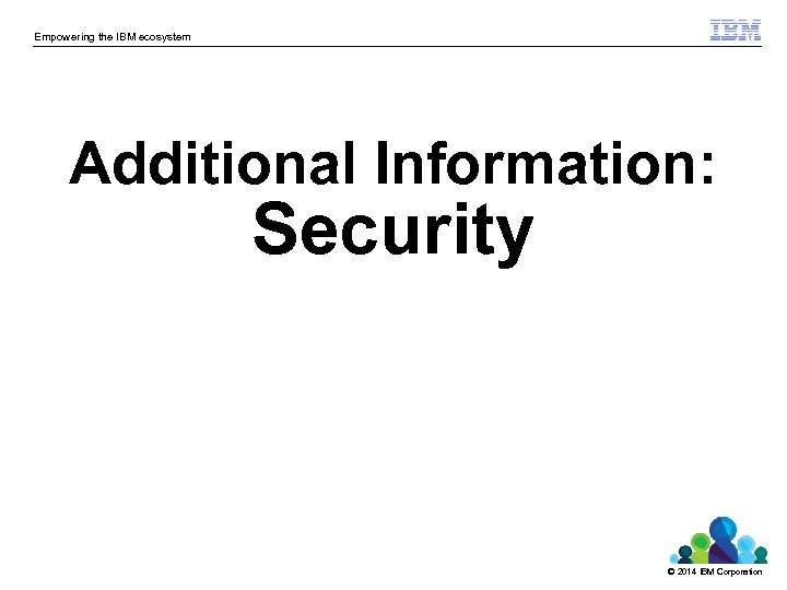 Empowering the IBM ecosystem Additional Information: Security © 2014 IBM Corporation