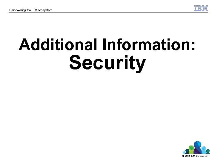 Empowering the IBM ecosystem Additional Information: Security © 2014 IBM Corporation