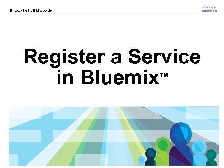Empowering the IBM ecosystem Register a Service in Bluemix TM © 2014 IBM Corporation