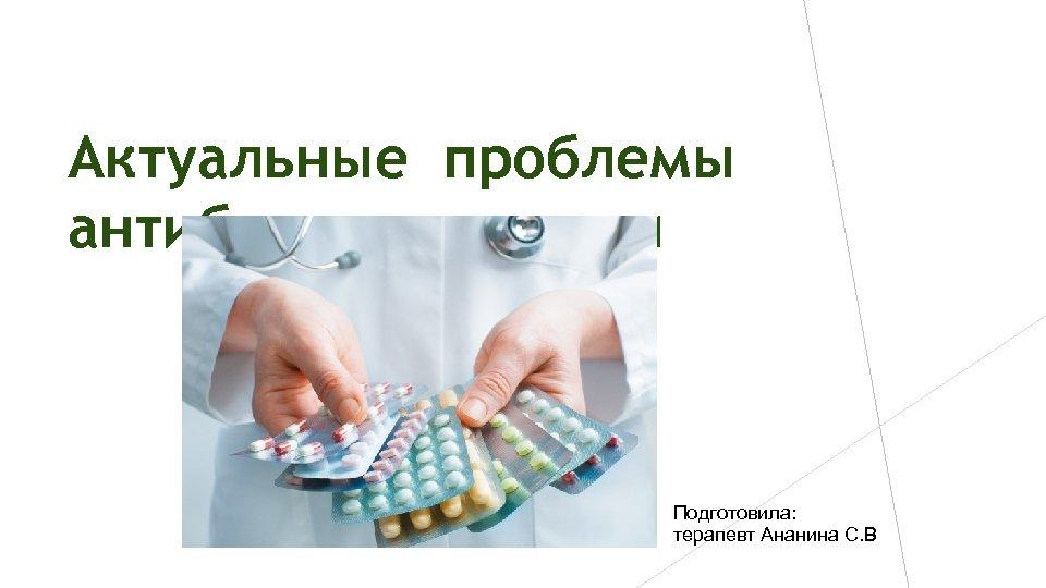 Актуальные проблемы антибиотикотерапии Подготовила: терапевт Ананина С. В