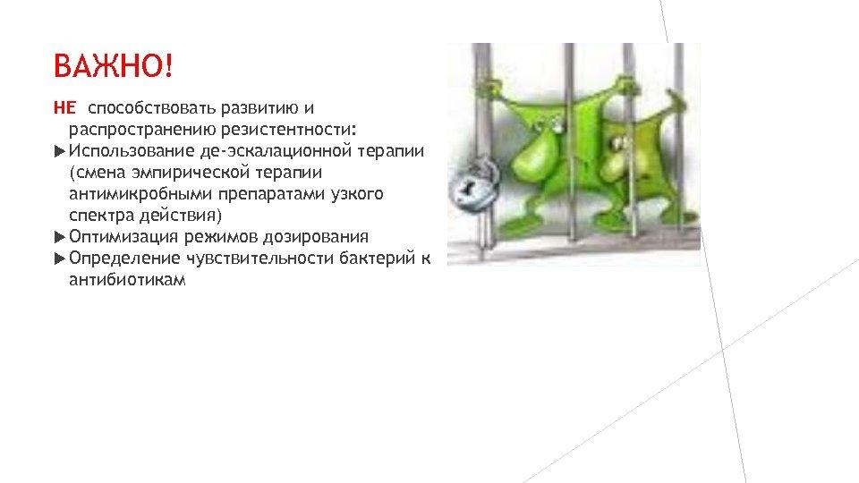 ВАЖНО! НЕ способствовать развитию и распространению резистентности: Использование де-эскалационной терапии (смена эмпирической терапии антимикробными