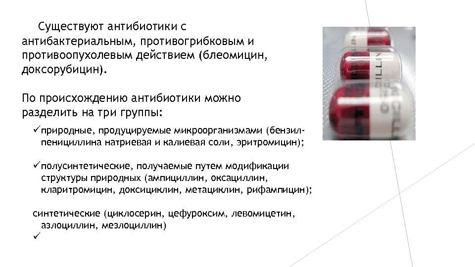 Существуют антибиотики с антибактериальным, противогрибковым и противоопухолевым действием (блеомицин, доксорубицин). По происхождению антибиотики можно