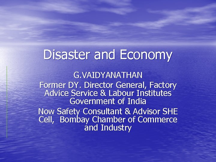 Disaster and Economy G. VAIDYANATHAN Former DY. Director General, Factory Advice Service & Labour