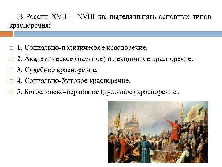 В России XVII— XVIII вв. выделяли пять основных типов красноречия: 1. Социально-политическое красноречие. 2.