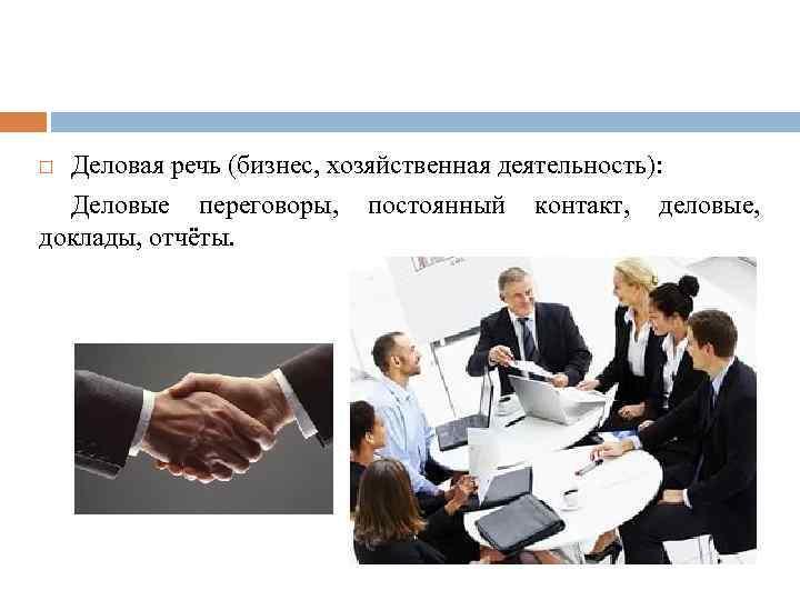 Деловая речь (бизнес, хозяйственная деятельность): Деловые переговоры, постоянный контакт, деловые, доклады, отчёты.