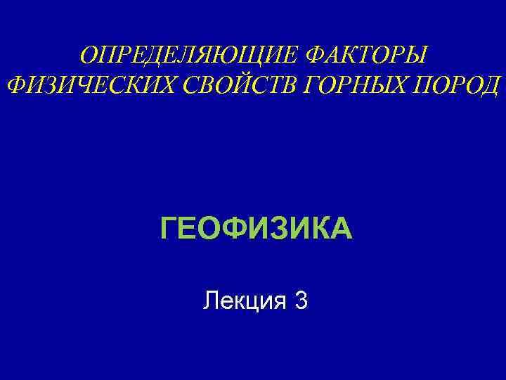 ОПРЕДЕЛЯЮЩИЕ ФАКТОРЫ ФИЗИЧЕСКИХ СВОЙСТВ ГОРНЫХ ПОРОД ГЕОФИЗИКА Лекция 3