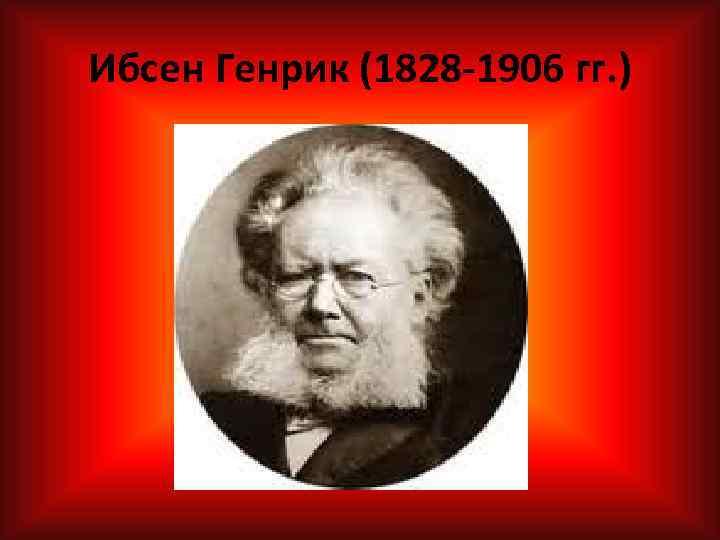 Ибсен Генрик (1828 -1906 гг. )