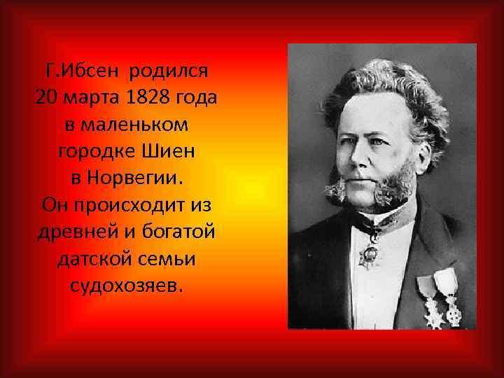 Г. Ибсен родился 20 марта 1828 года в маленьком городке Шиен в Норвегии. Он
