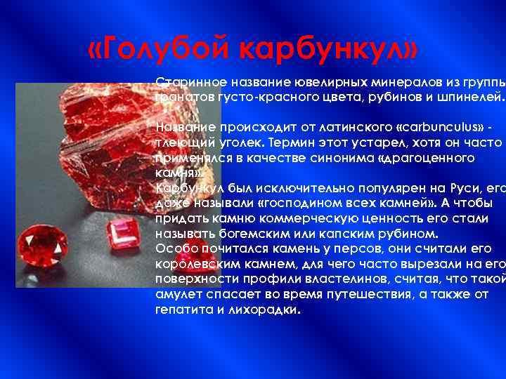 «Голубой карбункул» Старинное название ювелирных минералов из группы гранатов густо-красного цвета, рубинов и