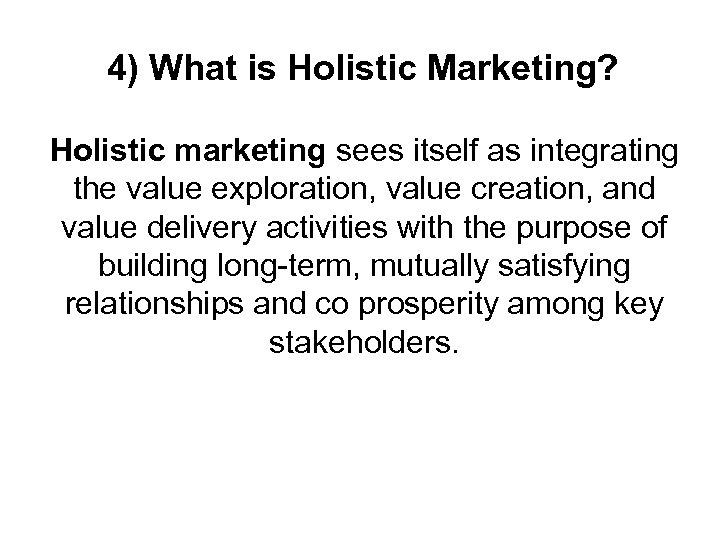 4) What is Holistic Marketing? Holistic marketing sees itself as integrating the value exploration,
