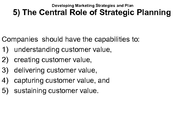 Developing Marketing Strategies and Plan 5) The Central Role of Strategic Planning Companies should
