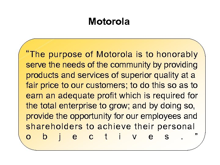 "Motorola "" The purpose of Motorola is to honorably serve the needs of the"
