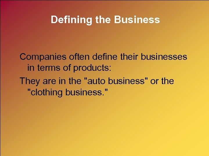 Defining the Business Companies often define their businesses in terms of products: They are