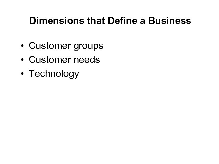 Dimensions that Define a Business • Customer groups • Customer needs • Technology