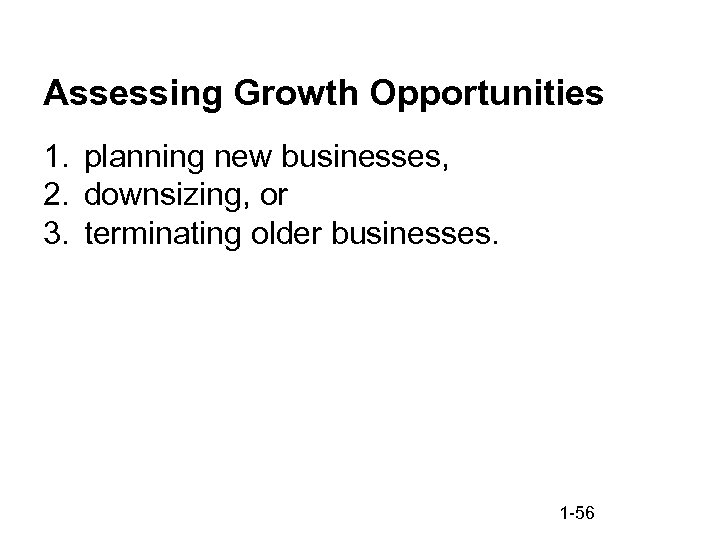Assessing Growth Opportunities 1. planning new businesses, 2. downsizing, or 3. terminating older businesses.