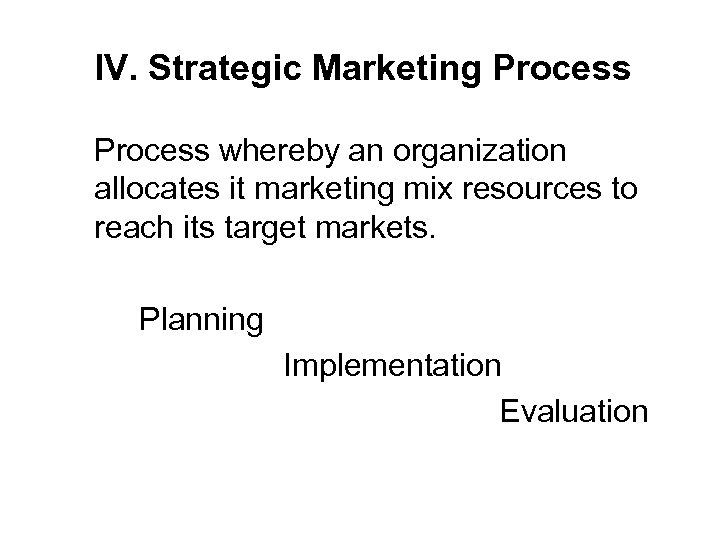 IV. Strategic Marketing Process whereby an organization allocates it marketing mix resources to reach