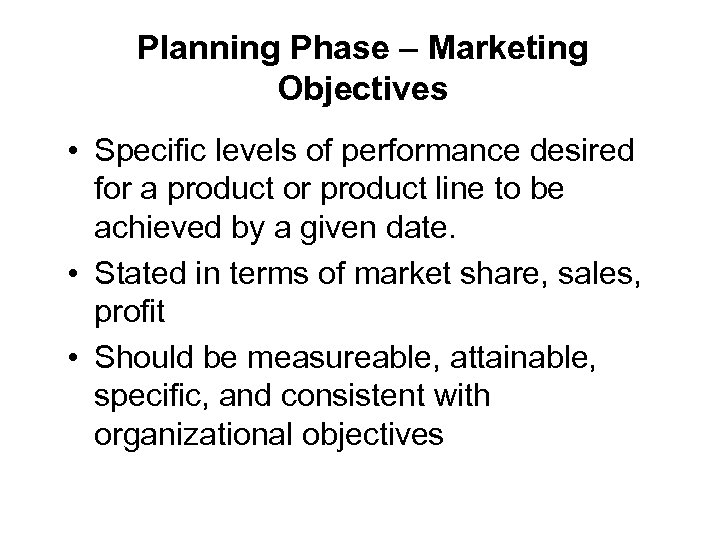 Planning Phase – Marketing Objectives • Specific levels of performance desired for a product