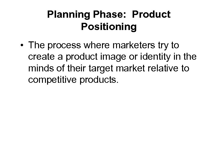 Planning Phase: Product Positioning • The process where marketers try to create a product