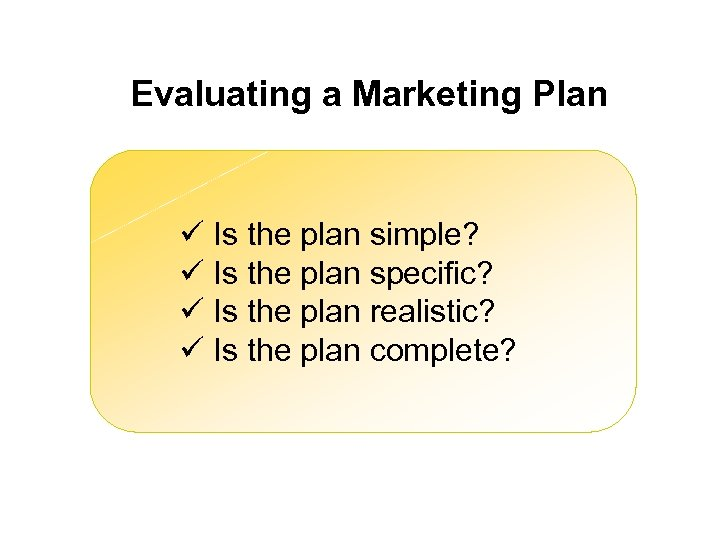 Evaluating a Marketing Plan ü Is the plan simple? ü Is the plan specific?