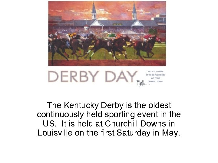Derby Day The Kentucky Derby is the oldest continuously held sporting event in the