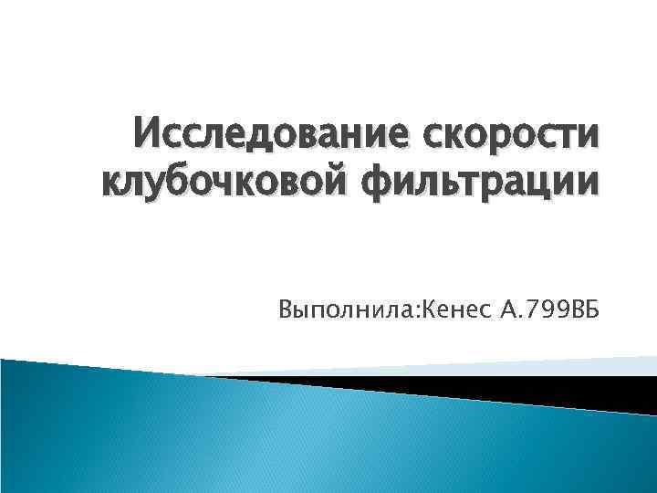 Исследование скорости клубочковой фильтрации Выполнила: Кенес А. 799 ВБ
