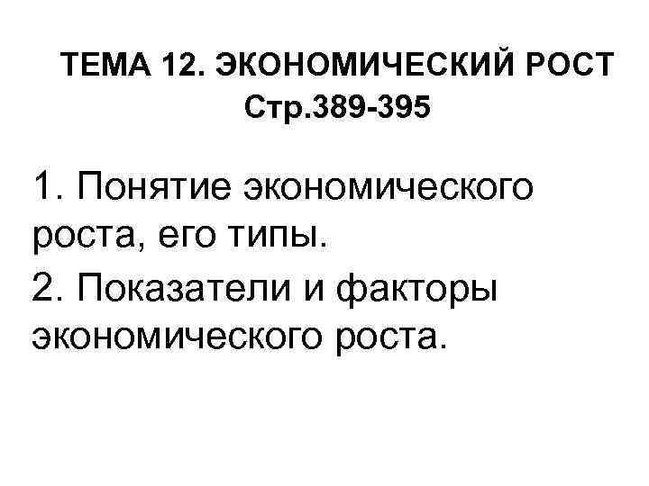 ТЕМА 12. ЭКОНОМИЧЕСКИЙ РОСТ Стр. 389 -395 1. Понятие экономического роста, его типы. 2.