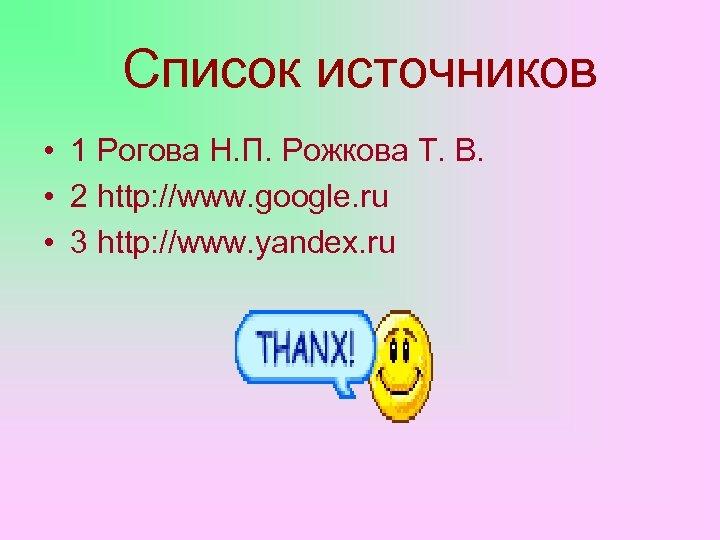 Список источников • 1 Рогова Н. П. Рожкова Т. В. • 2 http: //www.