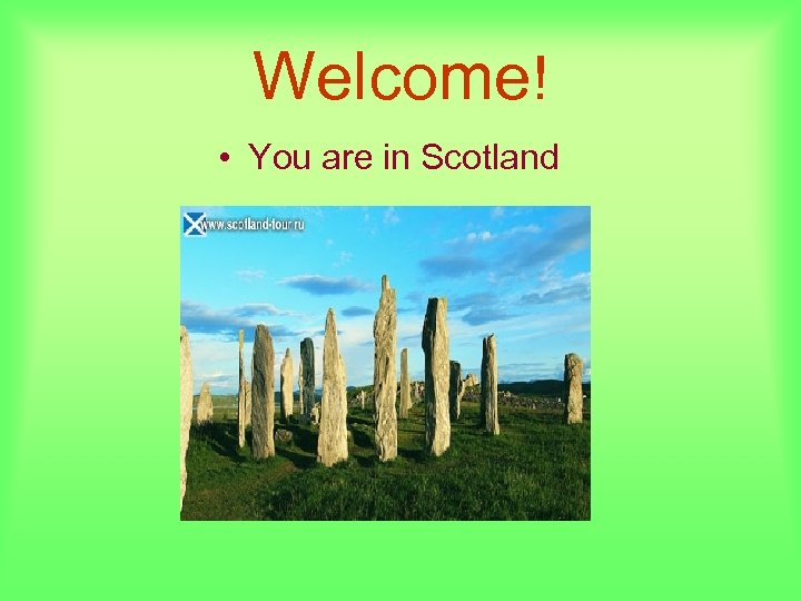 Welcome! • You are in Scotland