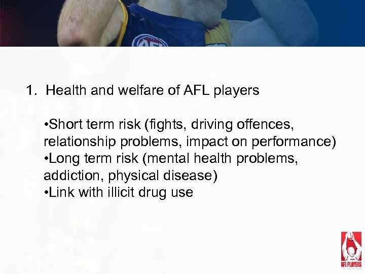 1. Health and welfare of AFL players • Short term risk (fights, driving offences,