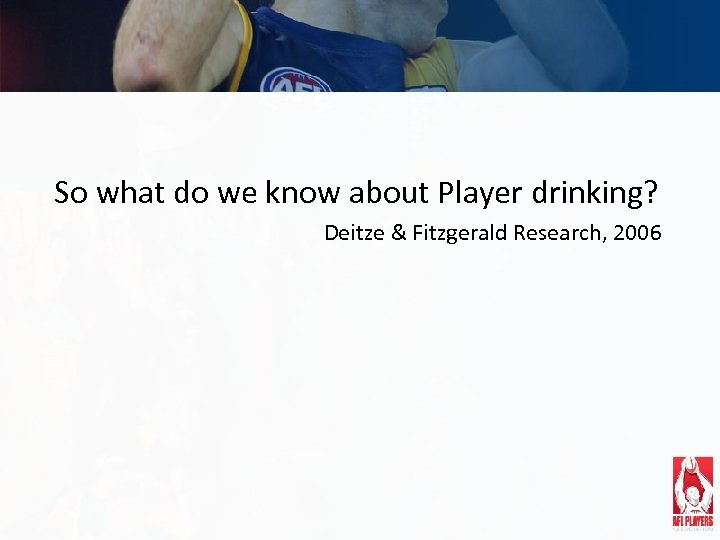So what do we know about Player drinking? Deitze & Fitzgerald Research, 2006