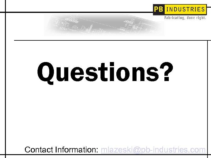 Questions? Contact Information: mlazeski@pb-industries. com