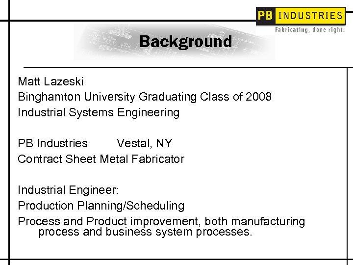 Background Matt Lazeski Binghamton University Graduating Class of 2008 Industrial Systems Engineering PB Industries