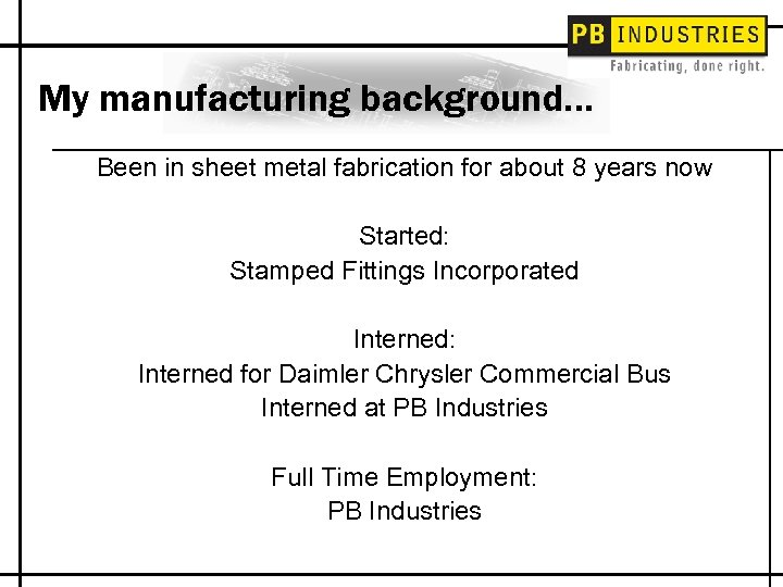 My manufacturing background… Been in sheet metal fabrication for about 8 years now Started: