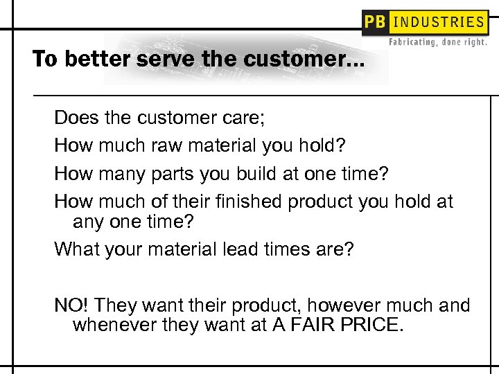 To better serve the customer… Does the customer care; How much raw material you