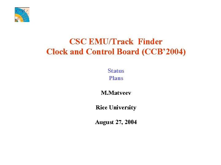 CSC EMU/Track Finder Clock and Control Board (CCB' 2004) Status Plans M. Matveev Rice