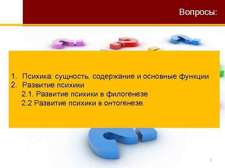 Вопросы: 1. Психика: сущность, содержание и основные функции 2. Развитие психики 2. 1. Развитие