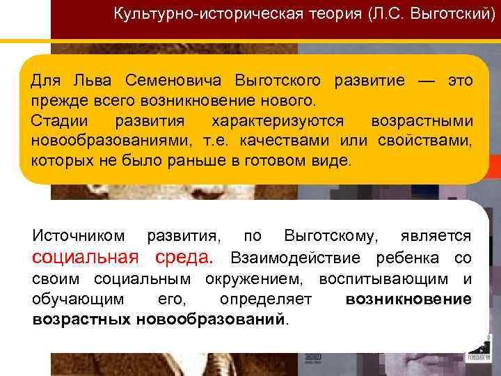 Культурно-историческая теория (Л. С. Выготский) Для Льва Семеновича Выготского развитие — это прежде всего