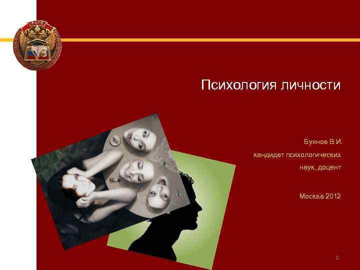 Психология личности Буянов В. И. кандидат психологических наук, доцент Москва 2012 1