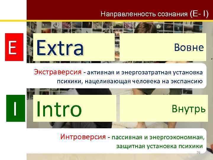 Направленность сознания (E- I) E Extra Вовне Экстраверсия - активная и энергозатратная установка психики,