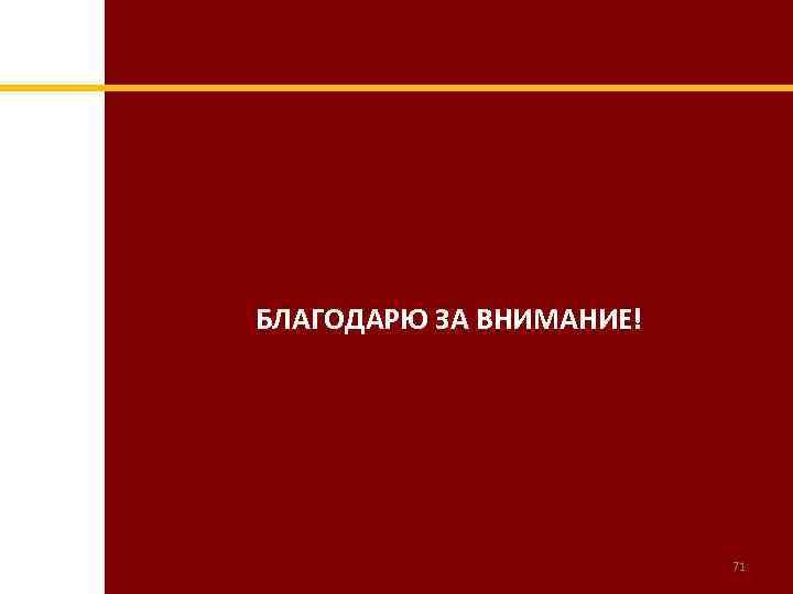 БЛАГОДАРЮ ЗА ВНИМАНИЕ! 71