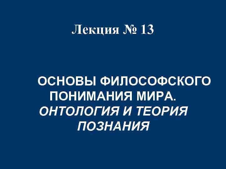 Лекция № 13 ОСНОВЫ ФИЛОСОФСКОГО ПОНИМАНИЯ МИРА. ОНТОЛОГИЯ И ТЕОРИЯ ПОЗНАНИЯ