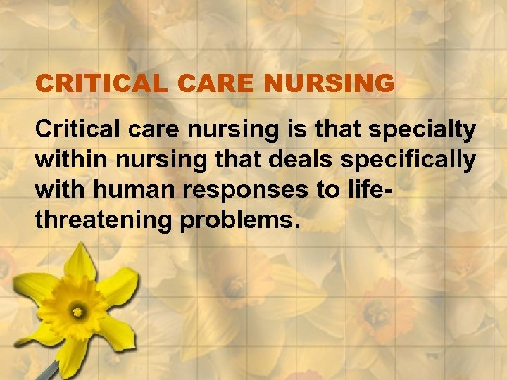CRITICAL CARE NURSING Critical care nursing is that specialty within nursing that deals specifically