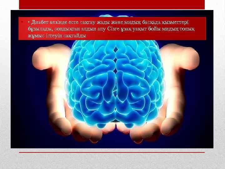 • • Диабет кезінде есте сақтау жады және мидың басқада қызметтері бұзылады, сондықтан