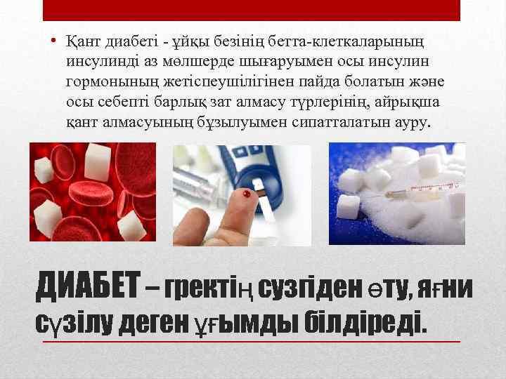 • Қант диабеті - ұйқы безінің бетта-клеткаларының инсулинді аз мөлшерде шығаруымен осы инсулин