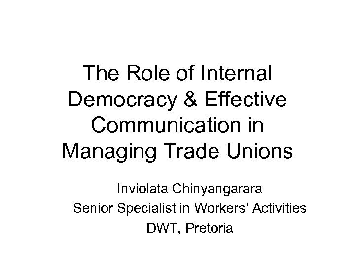 The Role of Internal Democracy & Effective Communication in Managing Trade Unions Inviolata Chinyangarara