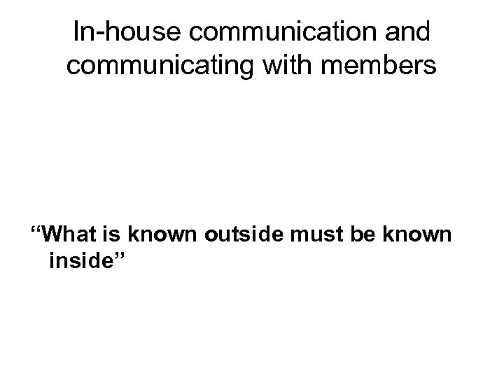 "In-house communication and communicating with members ""What is known outside must be known inside"""
