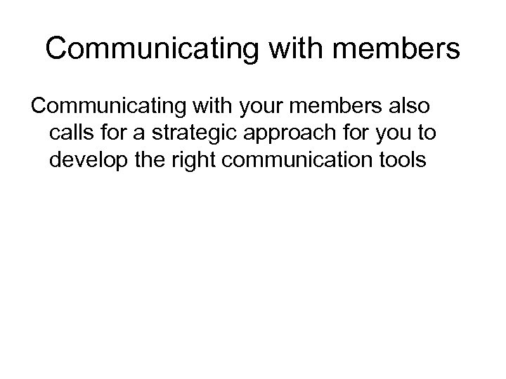 Communicating with members Communicating with your members also calls for a strategic approach for
