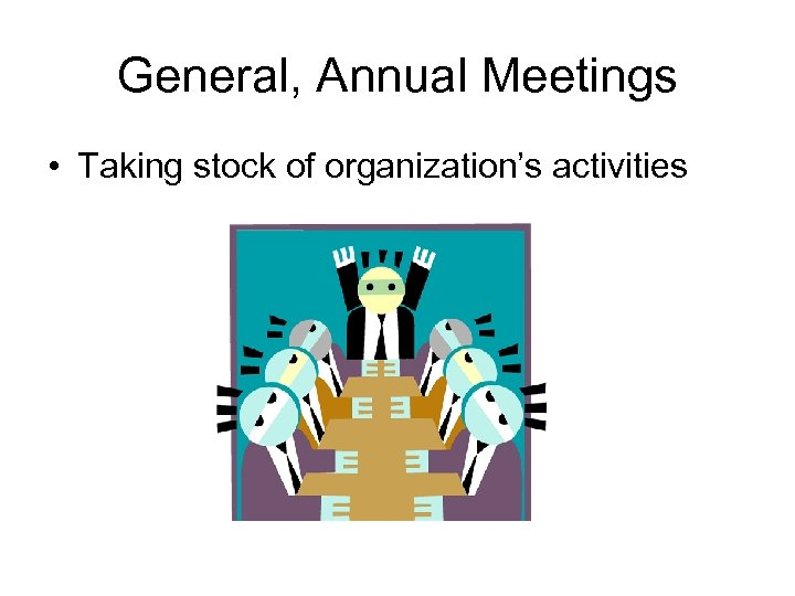 General, Annual Meetings • Taking stock of organization's activities