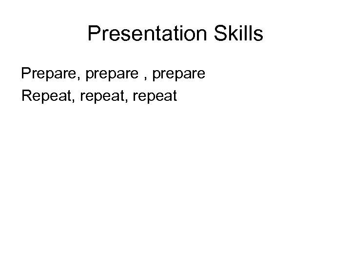 Presentation Skills Prepare, prepare Repeat, repeat